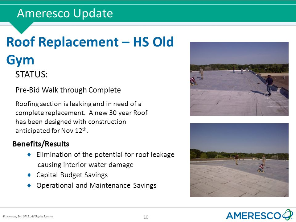 © Ameresco, Inc. 2012, All Rights Reserved Ameresco Update 10 Roof Replacement – HS Old Gym STATUS: Pre-Bid Walk through Complete Roofing section is l