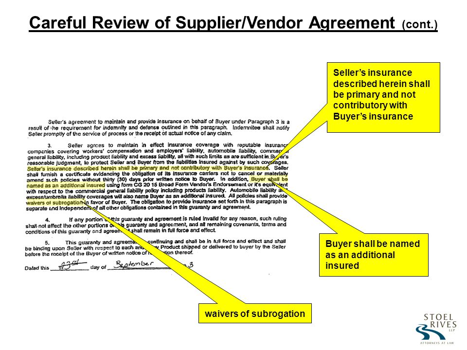 Sellers insurance described herein shall be primary and not contributory with Buyers insurance Buyer shall be named as an additional insured waivers of subrogation Careful Review of Supplier/Vendor Agreement (cont.)
