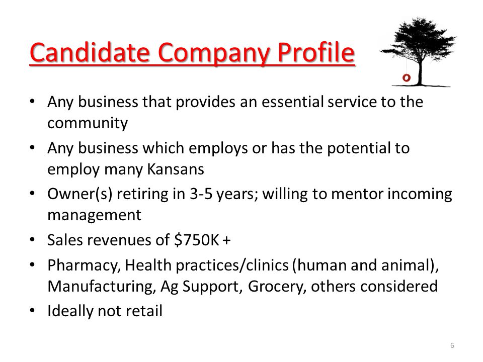 Candidate Company Profile Any business that provides an essential service to the community Any business which employs or has the potential to employ many Kansans Owner(s) retiring in 3-5 years; willing to mentor incoming management Sales revenues of $750K + Pharmacy, Health practices/clinics (human and animal), Manufacturing, Ag Support, Grocery, others considered Ideally not retail 6