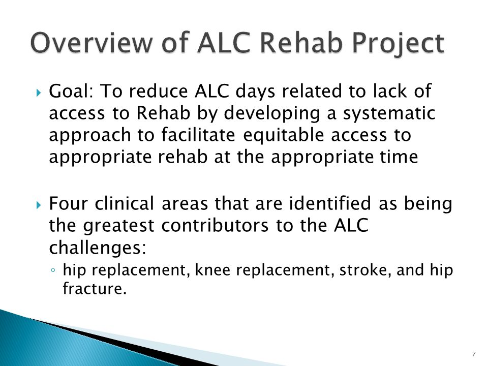 Hip Fractures and Stroke comprise 31% of the patient population designated ALC and awaiting placement in an IP Rehab facility No major ALC issues regarding access to IP rehab for primary hip and knee replacements For the most part, we know that the following special care needs comprise the highest volume of ALC patients waiting IP Rehab care Incontinence Wound Care IV Peripheral Wait times vary by age group and significant variation exists in wait times by facility (for both wait 1 and wait 2) Wait 1 (ALC Designation to Rehab Referral) 70% of Patients are referred to an IP Rehab facility within 3 days of being designated as ALC 58% are referred within 1 day Wait 2 (Rehab Referral to Acceptance) 80% of Patients had referral response times of 2 days or less Geriatric, Stroke, and MSK represent 62% of the most common type of rehab being referred to Low volume of Rehab patients that are designated ALC and awaiting placement average number of days waiting varies by facility Longer waits for Home care and LTC placement from IP Rehab units/facilities 18