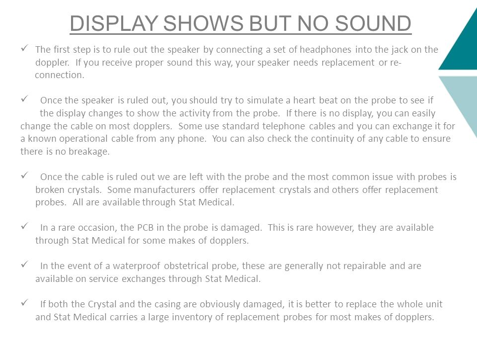 DISPLAY SHOWS BUT NO SOUND The first step is to rule out the speaker by connecting a set of headphones into the jack on the doppler. If you receive pr
