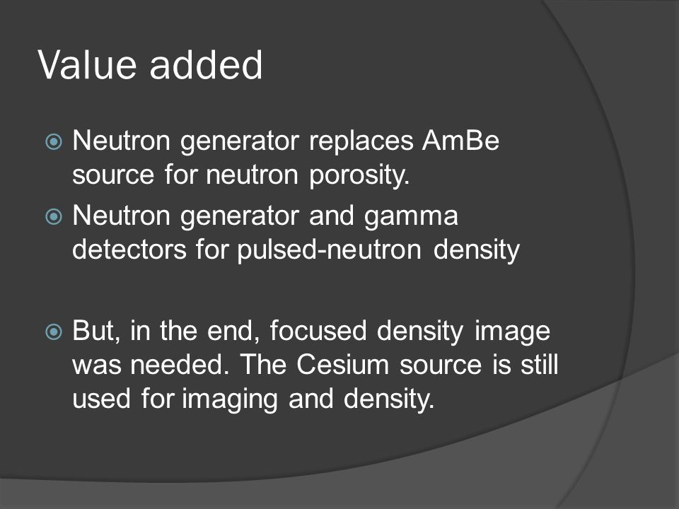 Value added Neutron generator replaces AmBe source for neutron porosity. Neutron generator and gamma detectors for pulsed-neutron density But, in the