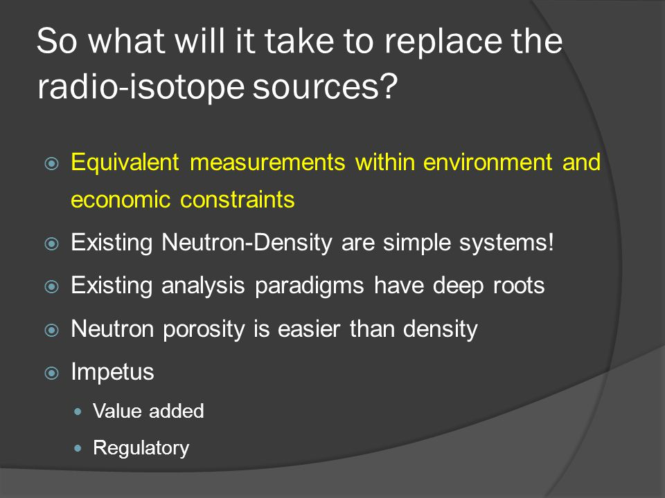 So what will it take to replace the radio-isotope sources? Equivalent measurements within environment and economic constraints Existing Neutron-Densit