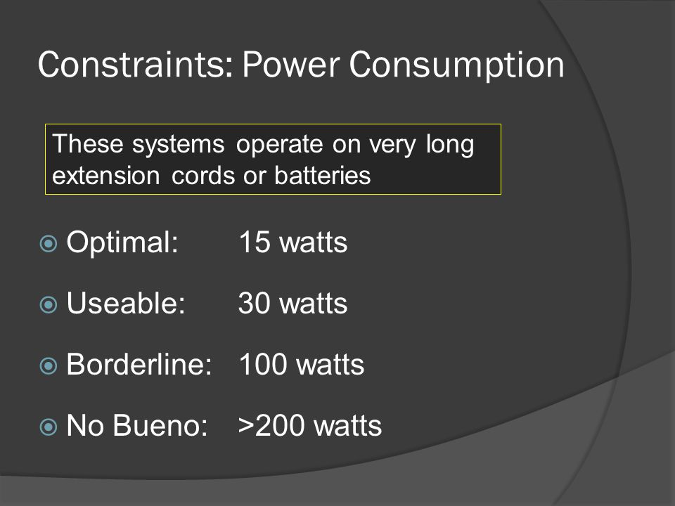 Constraints: Power Consumption Optimal: 15 watts Useable: 30 watts Borderline: 100 watts No Bueno: >200 watts These systems operate on very long extension cords or batteries