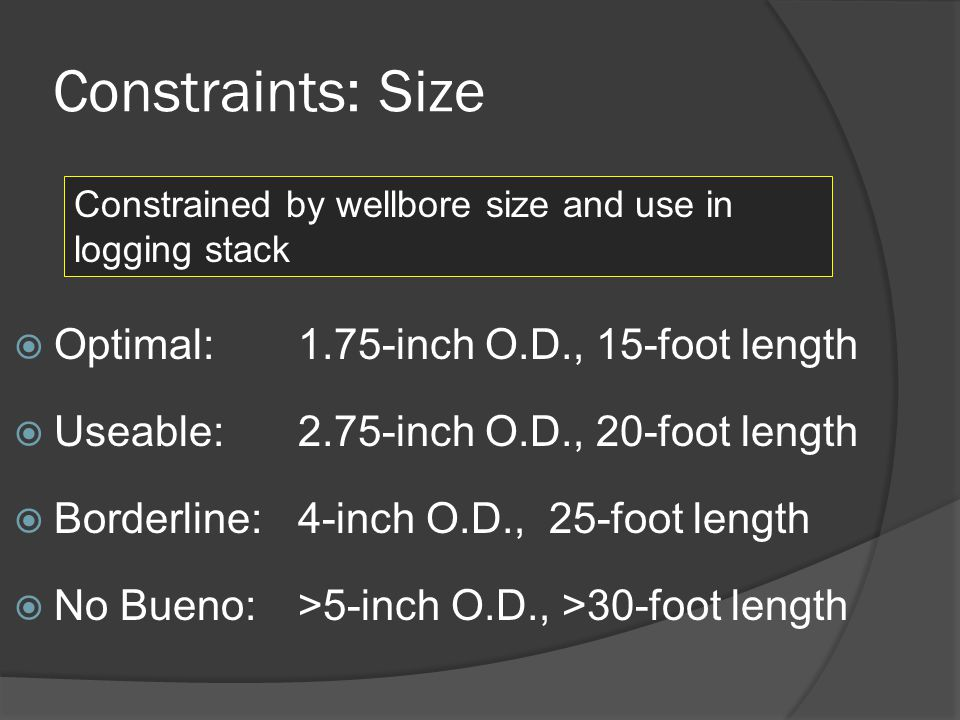 Constraints: Size Optimal: 1.75-inch O.D., 15-foot length Useable: 2.75-inch O.D., 20-foot length Borderline: 4-inch O.D., 25-foot length No Bueno: >5-inch O.D., >30-foot length Constrained by wellbore size and use in logging stack