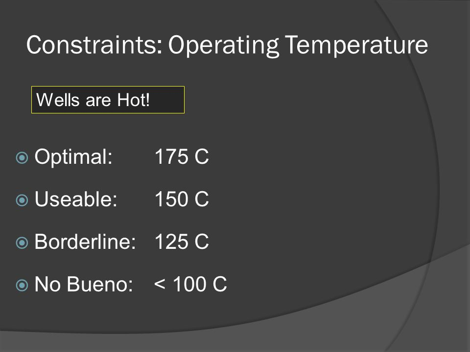 Constraints: Operating Temperature Optimal: 175 C Useable: 150 C Borderline: 125 C No Bueno: < 100 C Wells are Hot!