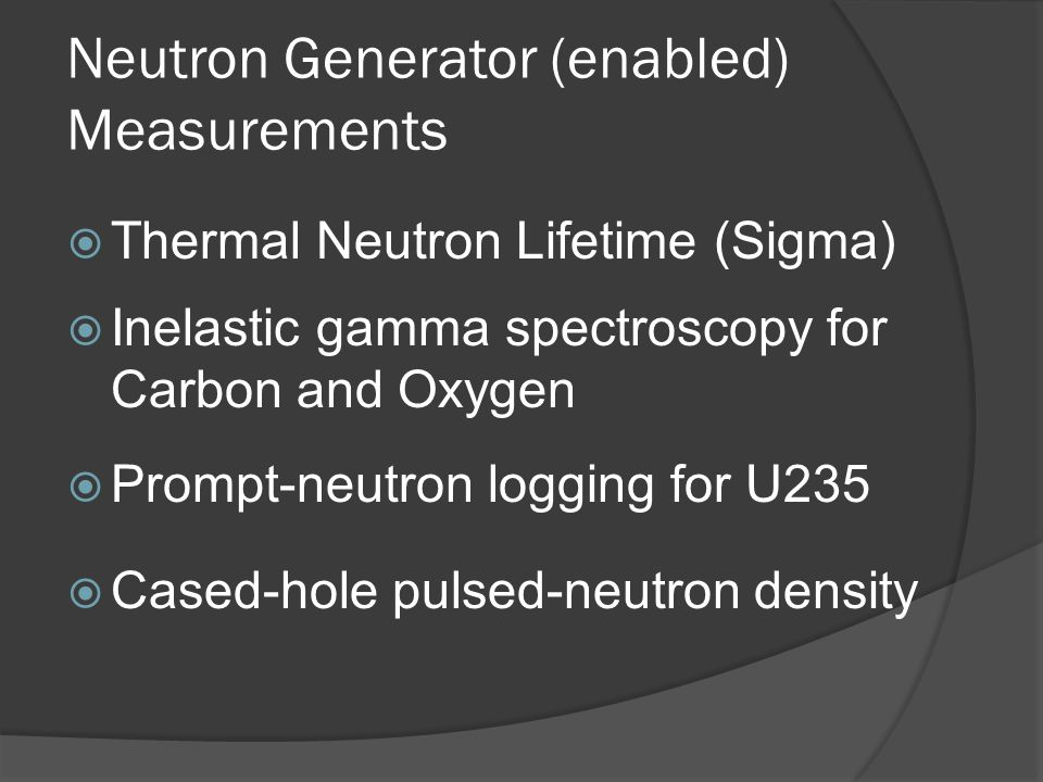 Neutron Generator (enabled) Measurements Thermal Neutron Lifetime (Sigma) Inelastic gamma spectroscopy for Carbon and Oxygen Prompt-neutron logging fo