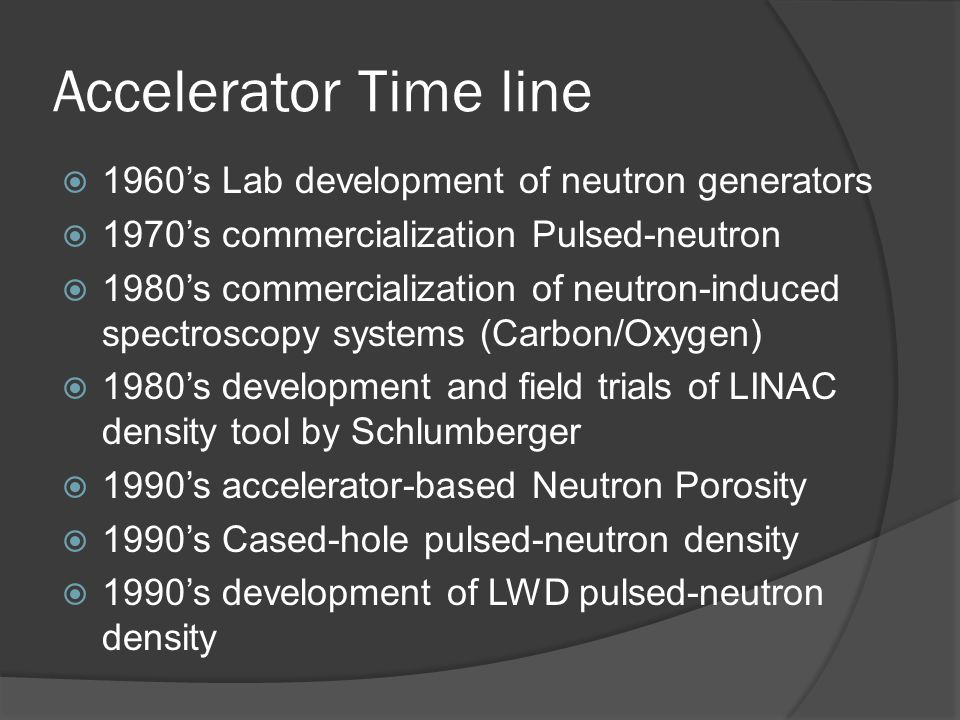 Accelerator Time line 1960s Lab development of neutron generators 1970s commercialization Pulsed-neutron 1980s commercialization of neutron-induced sp