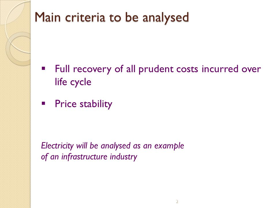 Main criteria to be analysed 2 Full recovery of all prudent costs incurred over life cycle Price stability Electricity will be analysed as an example of an infrastructure industry