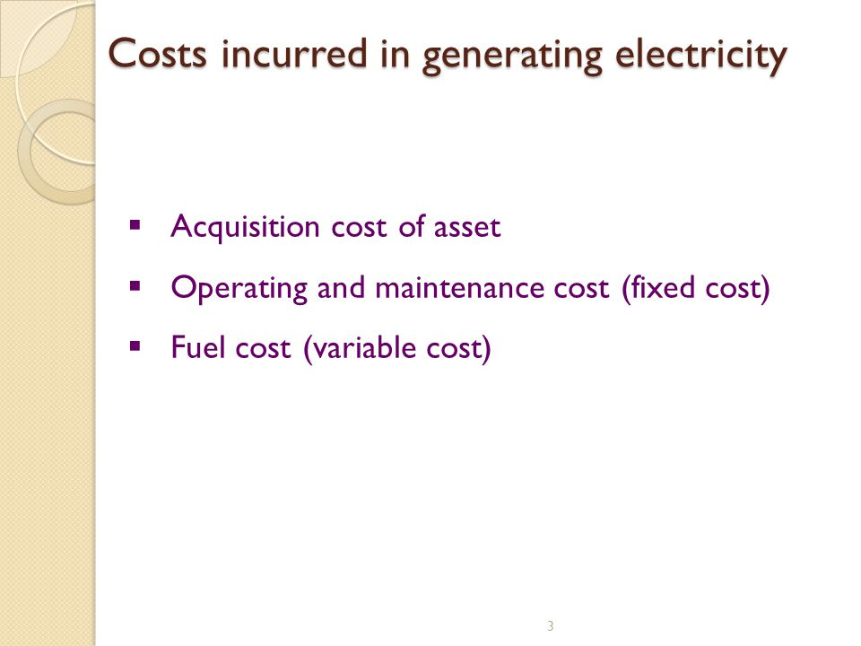 Costs incurred in generating electricity 3 Acquisition cost of asset Operating and maintenance cost (fixed cost) Fuel cost (variable cost)