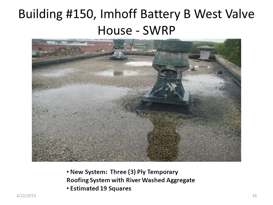 Building #150, Imhoff Battery B West Valve House - SWRP New System: Three (3) Ply Temporary Roofing System with River Washed Aggregate Estimated 19 Squares 4/12/201316