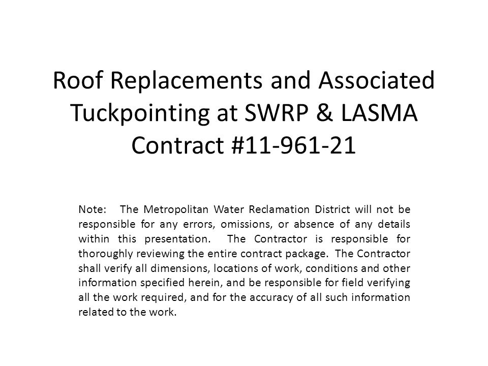 Roof Replacements and Associated Tuckpointing at SWRP & LASMA Contract #11-961-21 Note: The Metropolitan Water Reclamation District will not be responsible for any errors, omissions, or absence of any details within this presentation.