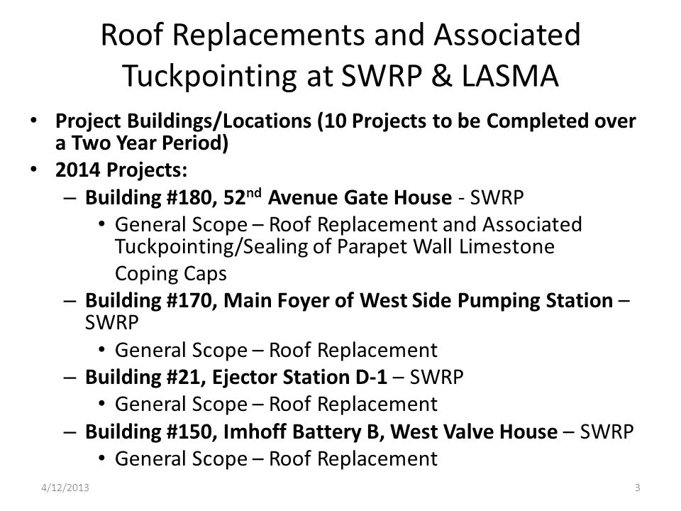 Roof Replacements and Associated Tuckpointing at SWRP & LASMA Project Buildings/Locations (10 Projects to be Completed over a Two Year Period) 2014 Projects: – Building #180, 52 nd Avenue Gate House - SWRP General Scope – Roof Replacement and Associated Tuckpointing/Sealing of Parapet Wall Limestone Coping Caps – Building #170, Main Foyer of West Side Pumping Station – SWRP General Scope – Roof Replacement – Building #21, Ejector Station D-1 – SWRP General Scope – Roof Replacement – Building #150, Imhoff Battery B, West Valve House – SWRP General Scope – Roof Replacement 4/12/20133