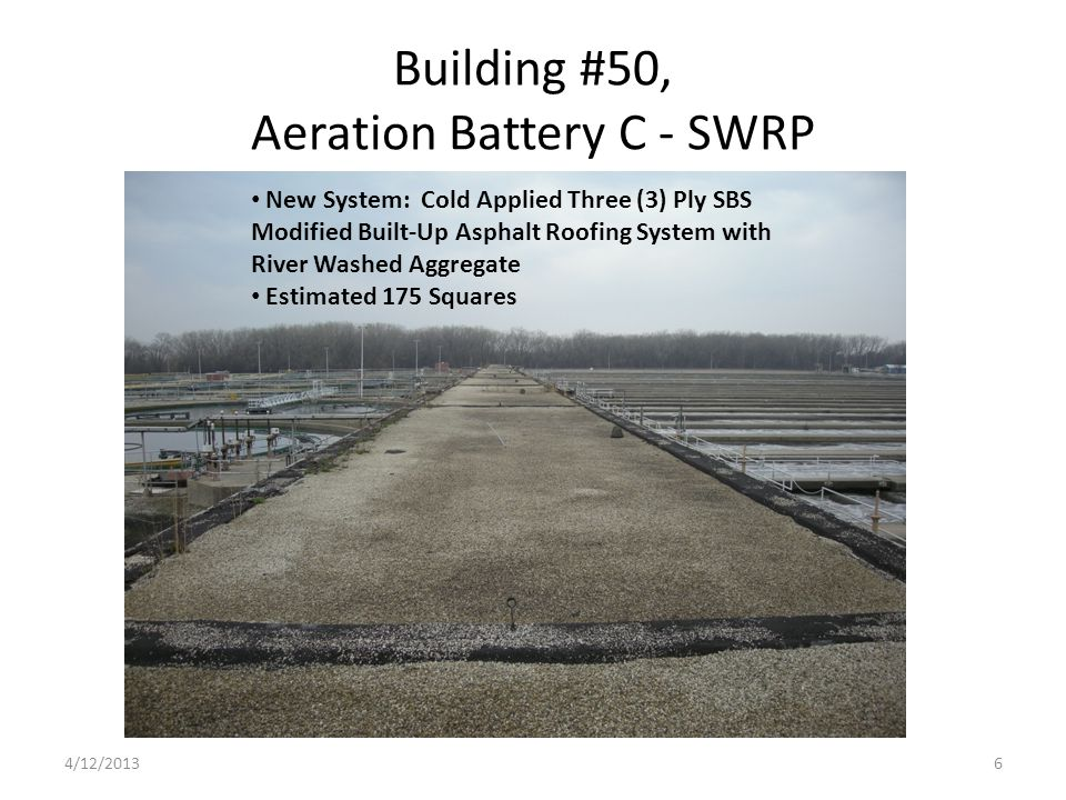 Building #50, Aeration Battery C - SWRP New System: Cold Applied Three (3) Ply SBS Modified Built-Up Asphalt Roofing System with River Washed Aggregate Estimated 175 Squares 4/12/20136