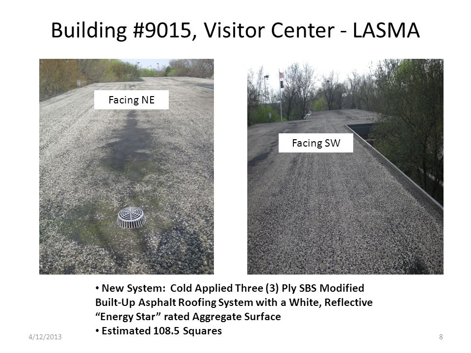 Building #9015, Visitor Center - LASMA New System: Cold Applied Three (3) Ply SBS Modified Built-Up Asphalt Roofing System with a White, Reflective Energy Star rated Aggregate Surface Estimated 108.5 Squares Facing NE Facing SW 4/12/20138