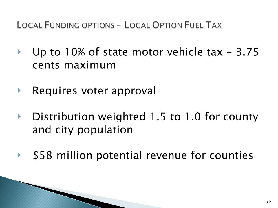 26 Up to 10% of state motor vehicle tax – 3.75 cents maximum Requires voter approval Distribution weighted 1.5 to 1.0 for county and city population $58 million potential revenue for counties