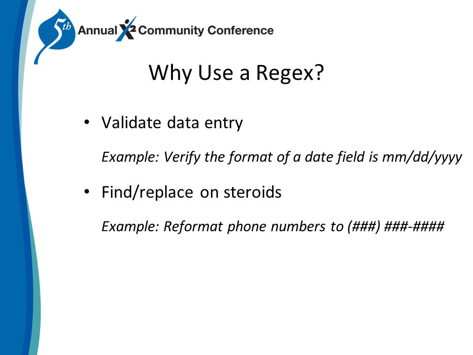 Why Use a Regex? Validate data entry Example: Verify the format of a date field is mm/dd/yyyy Find/replace on steroids Example: Reformat phone numbers