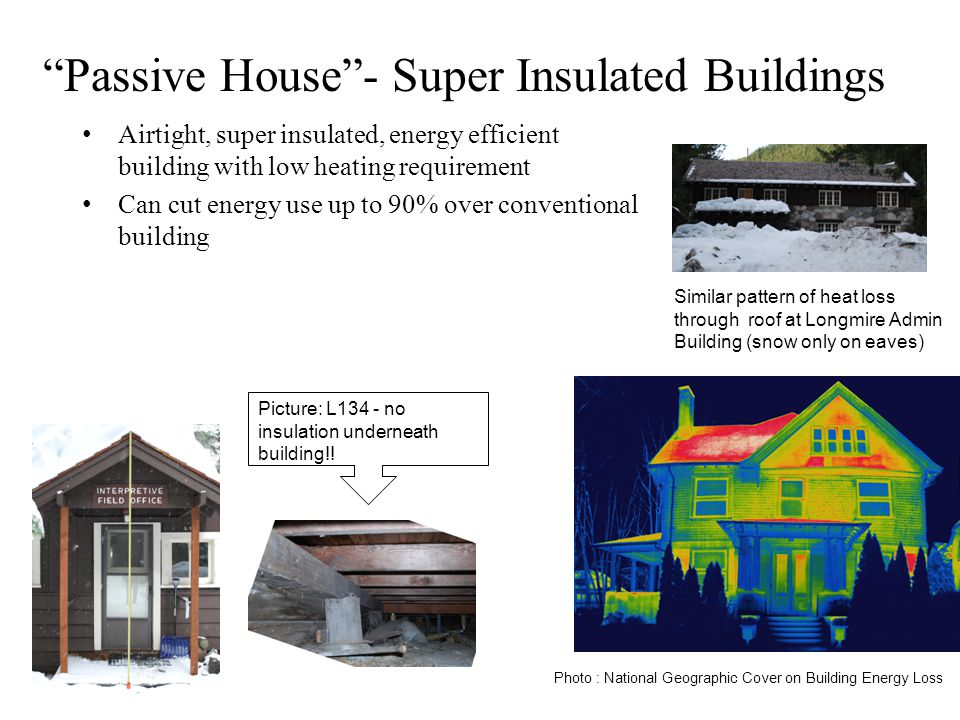 Park Facility Management Facility Management Program Passive House- Super Insulated Buildings Airtight, super insulated, energy efficient building with low heating requirement Can cut energy use up to 90% over conventional building Photo : National Geographic Cover on Building Energy Loss Similar pattern of heat loss through roof at Longmire Admin Building (snow only on eaves) Picture: L134 - no insulation underneath building!!