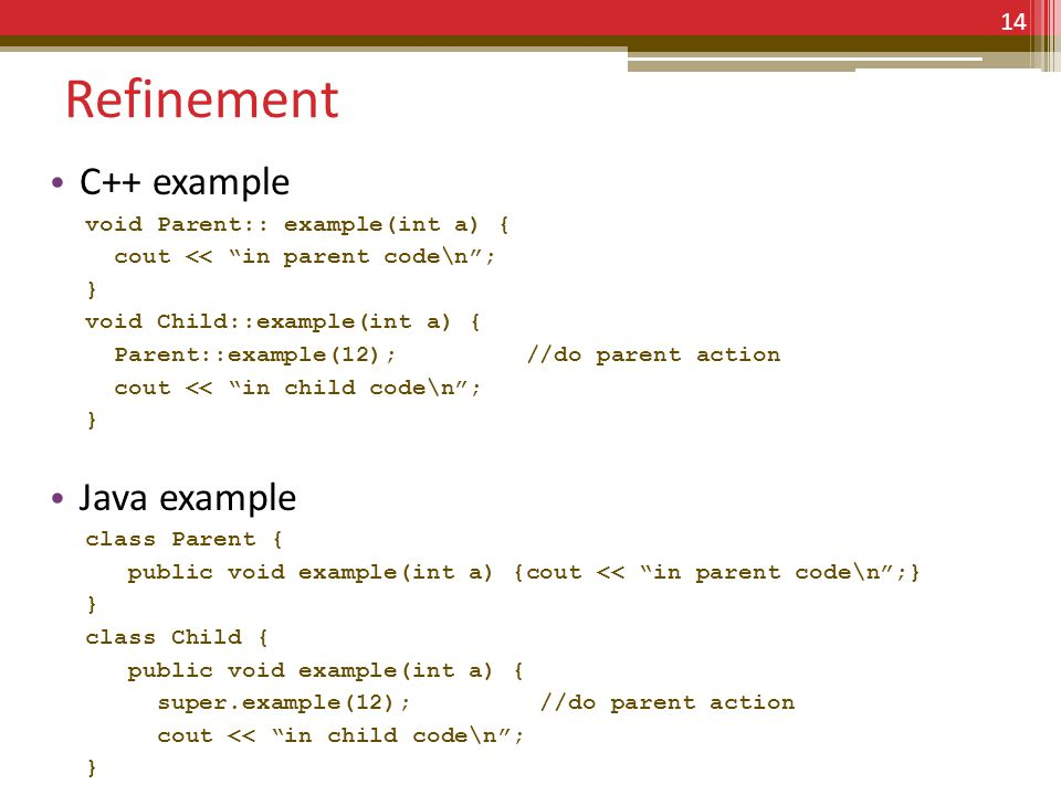 Refinement C++ example void Parent:: example(int a) { cout << in parent code\n; } void Child::example(int a) { Parent::example(12); //do parent action cout << in child code\n; } Java example class Parent { public void example(int a) {cout << in parent code\n;} } class Child { public void example(int a) { super.example(12); //do parent action cout << in child code\n; } 14