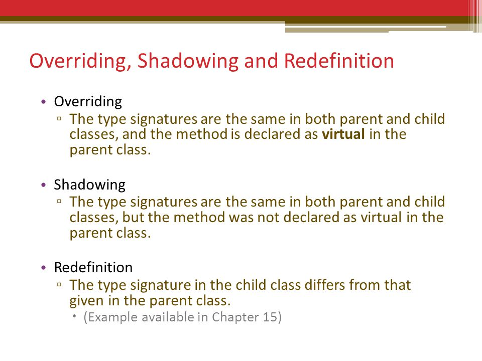 Overriding, Shadowing and Redefinition Overriding The type signatures are the same in both parent and child classes, and the method is declared as virtual in the parent class.
