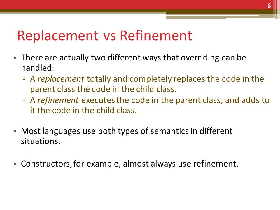 Replacement vs Refinement There are actually two different ways that overriding can be handled : A replacement totally and completely replaces the code in the parent class the code in the child class.