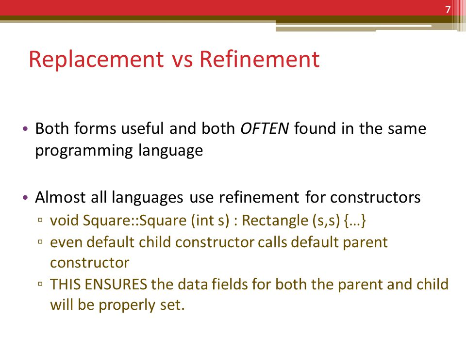 Replacement vs Refinement Both forms useful and both OFTEN found in the same programming language Almost all languages use refinement for constructors void Square::Square (int s) : Rectangle (s,s) {…} even default child constructor calls default parent constructor THIS ENSURES the data fields for both the parent and child will be properly set.