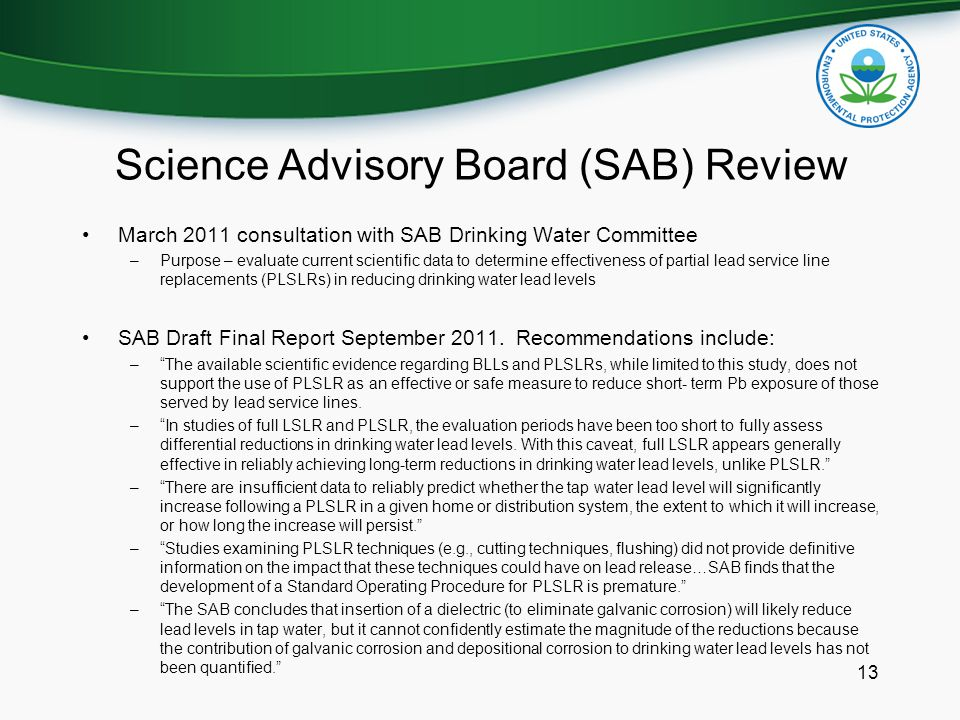 Science Advisory Board (SAB) Review March 2011 consultation with SAB Drinking Water Committee –Purpose – evaluate current scientific data to determine effectiveness of partial lead service line replacements (PLSLRs) in reducing drinking water lead levels SAB Draft Final Report September 2011.