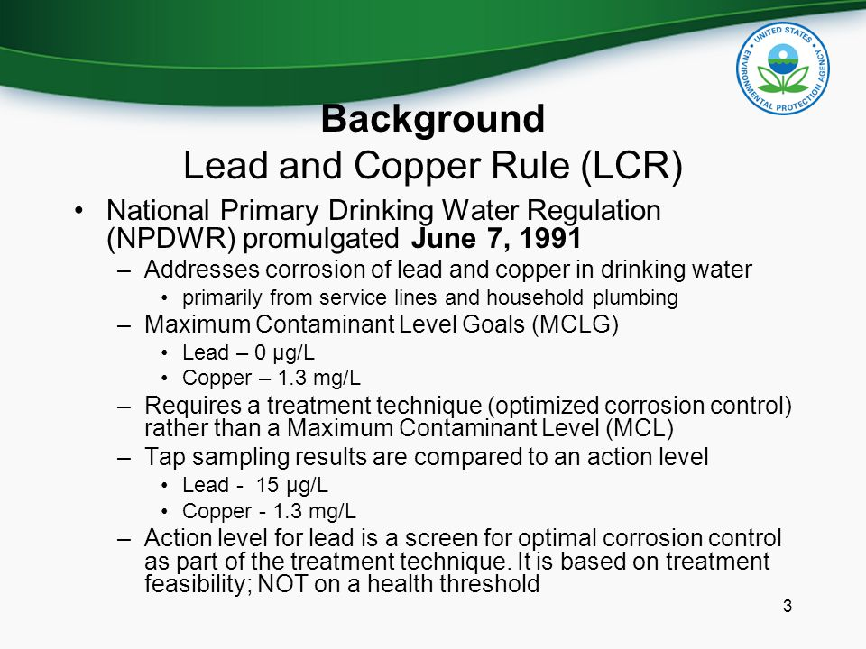 Background Lead and Copper Rule (LCR) National Primary Drinking Water Regulation (NPDWR) promulgated June 7, 1991 –Addresses corrosion of lead and cop