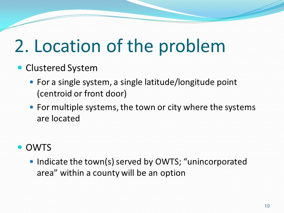 2. Location of the problem Clustered System For a single system, a single latitude/longitude point (centroid or front door) For multiple systems, the