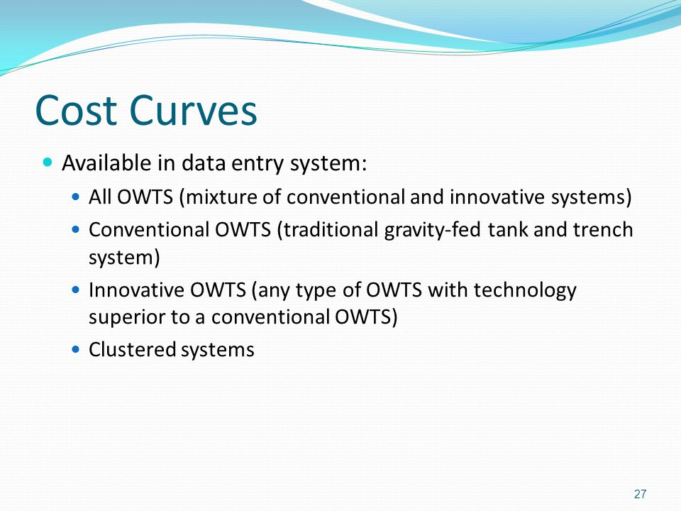 Cost Curves Available in data entry system: All OWTS (mixture of conventional and innovative systems) Conventional OWTS (traditional gravity-fed tank