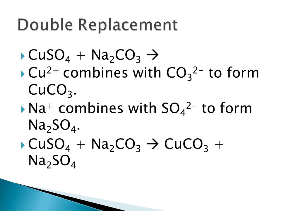 CuSO 4 + Na 2 CO 3 Cu 2+ combines with CO 3 2- to form CuCO 3. Na + combines with SO 4 2- to form Na 2 SO 4. CuSO 4 + Na 2 CO 3 CuCO 3 + Na 2 SO 4