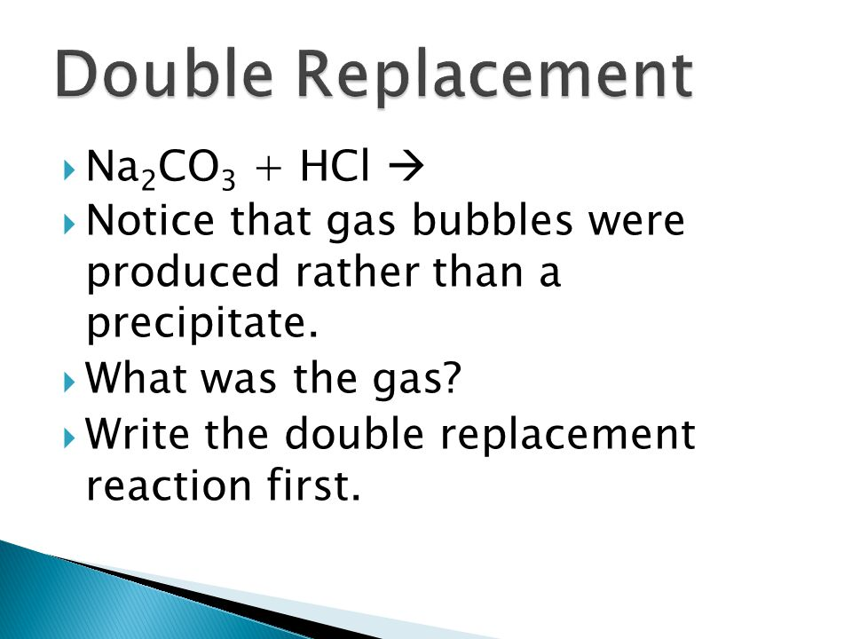 Na 2 CO 3 + HCl Notice that gas bubbles were produced rather than a precipitate. What was the gas? Write the double replacement reaction first.