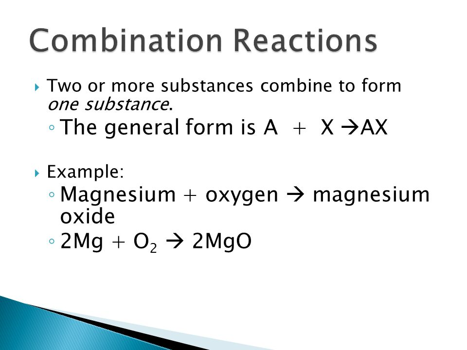Two or more substances combine to form one substance. The general form is A + X AX Example: Magnesium + oxygen magnesium oxide 2Mg + O 2 2MgO