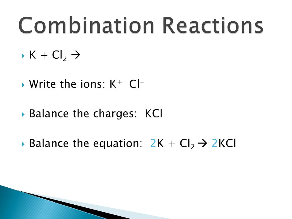 K + Cl 2 Write the ions: K + Cl - Balance the charges: KCl Balance the equation: 2K + Cl 2 2KCl