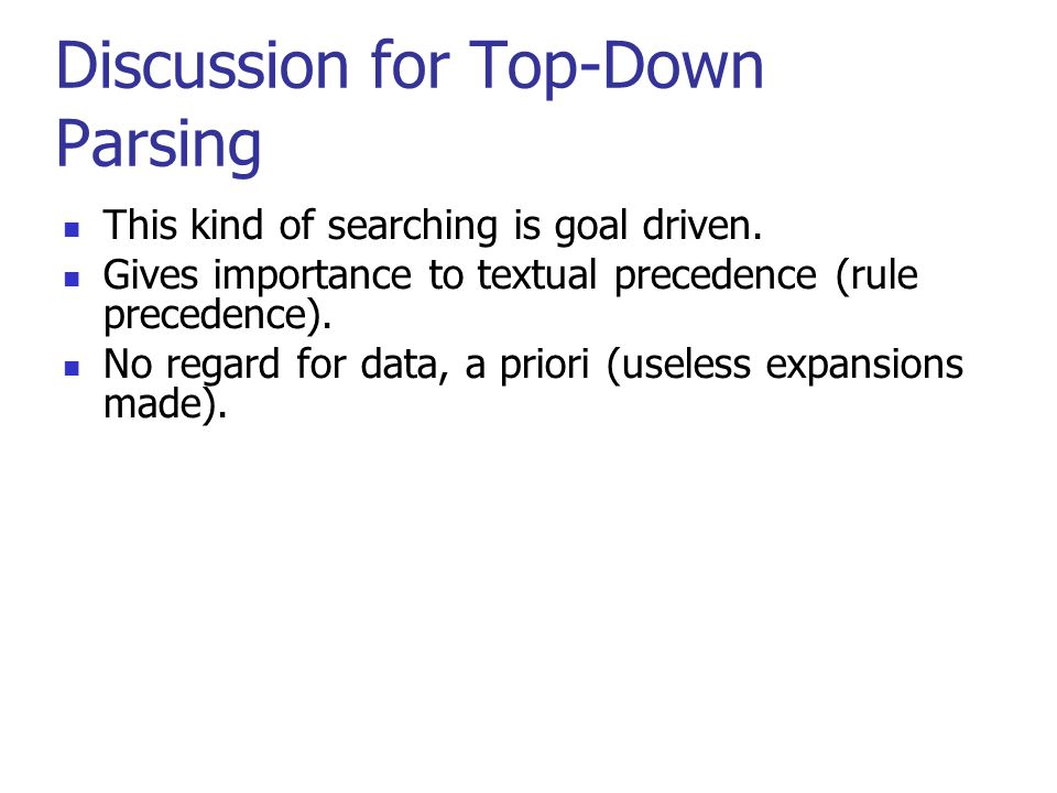 Discussion for Top-Down Parsing This kind of searching is goal driven.