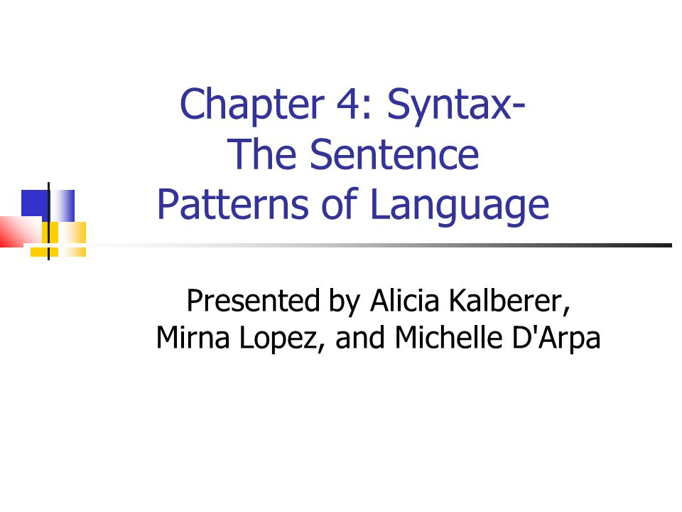 Chapter 4: Syntax- The Sentence Patterns of Language Presented by Alicia Kalberer, Mirna Lopez, and Michelle D Arpa