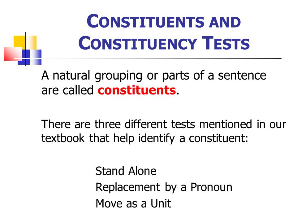 C ONSTITUENTS AND C ONSTITUENCY T ESTS A natural grouping or parts of a sentence are called constituents.