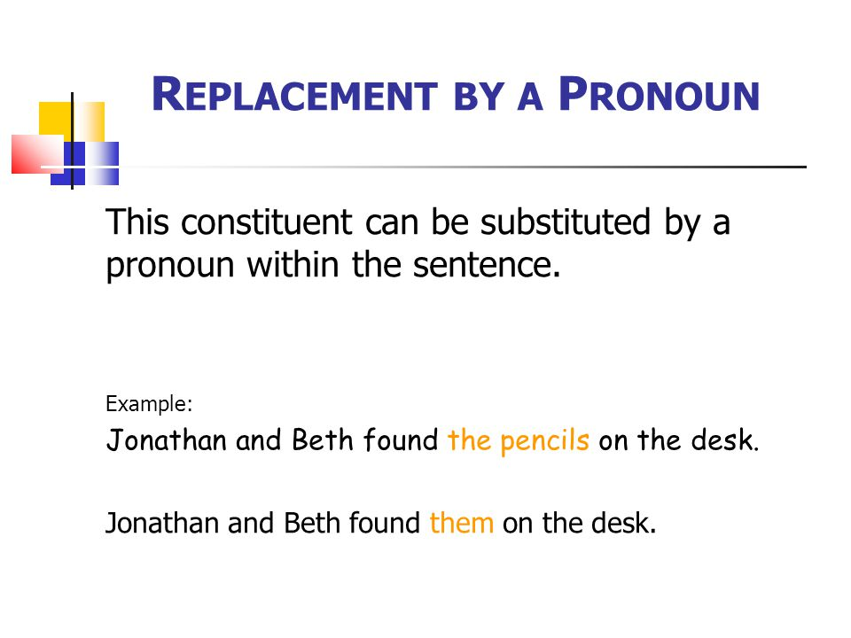 R EPLACEMENT BY A P RONOUN This constituent can be substituted by a pronoun within the sentence.