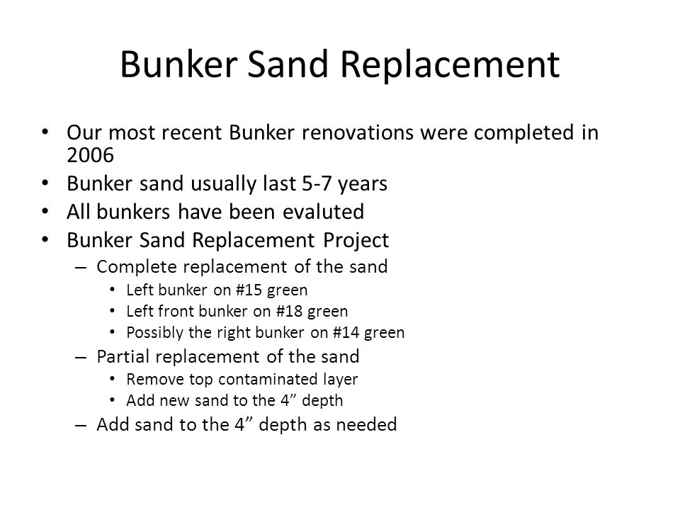 Bunker Sand Replacement Our most recent Bunker renovations were completed in 2006 Bunker sand usually last 5-7 years All bunkers have been evaluted Bu