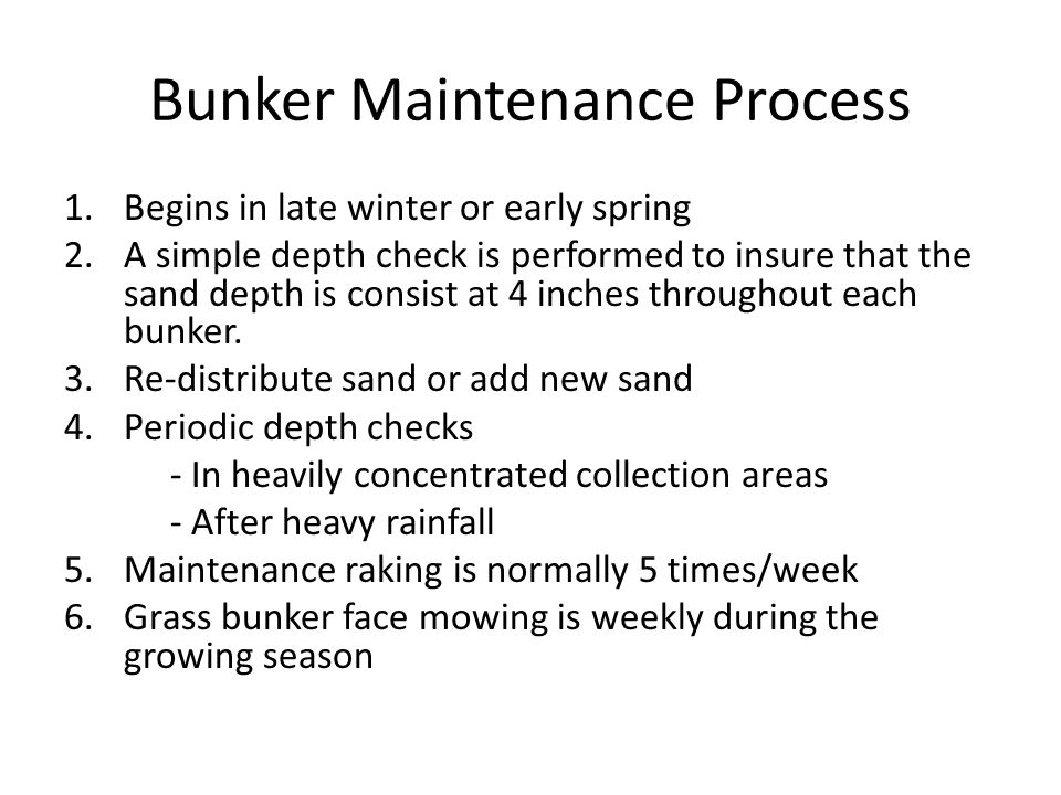 Bunker Maintenance Process 1.Begins in late winter or early spring 2.A simple depth check is performed to insure that the sand depth is consist at 4 i