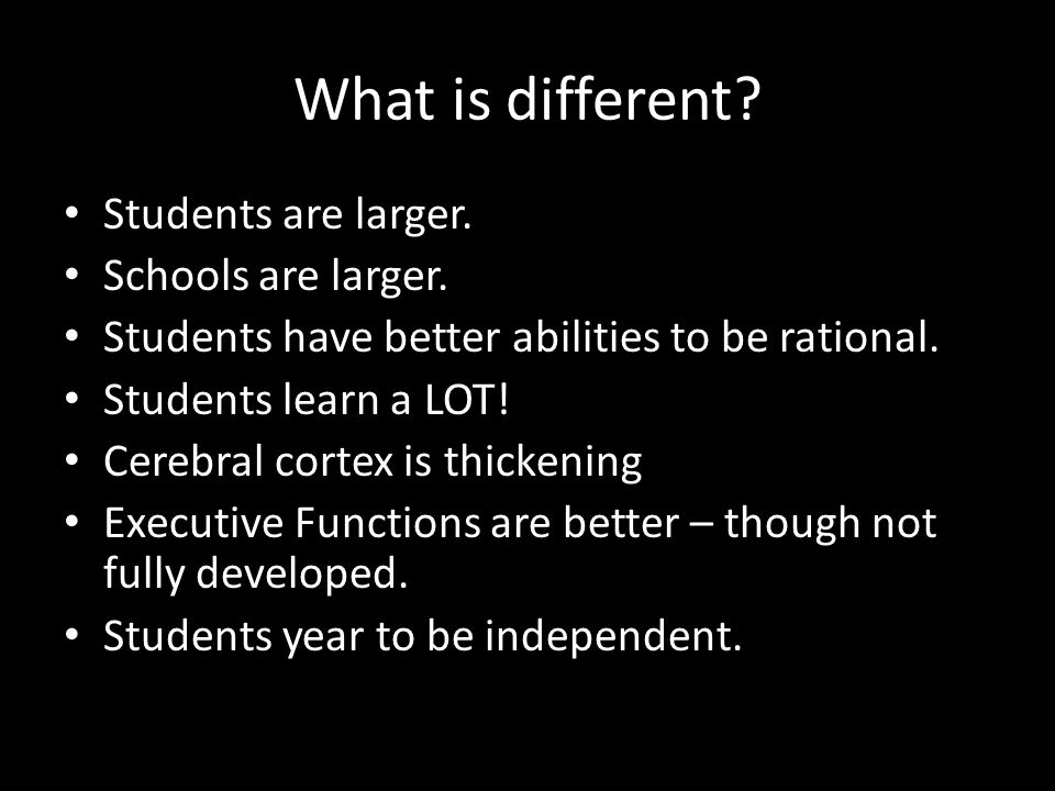 What is different? Students are larger. Schools are larger. Students have better abilities to be rational. Students learn a LOT! Cerebral cortex is th