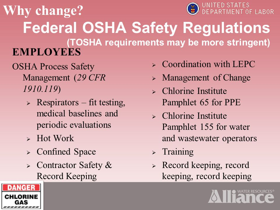 Federal OSHA Safety Regulations (TOSHA requirements may be more stringent) EMPLOYEES OSHA Process Safety Management (29 CFR 1910.119) Respirators – fit testing, medical baselines and periodic evaluations Hot Work Confined Space Contractor Safety & Record Keeping Coordination with LEPC Management of Change Chlorine Institute Pamphlet 65 for PPE Chlorine Institute Pamphlet 155 for water and wastewater operators Training Record keeping, record keeping, record keeping Why change?