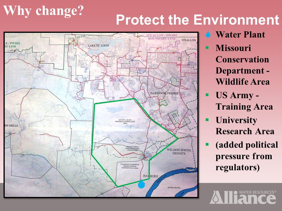 Protect the Environment Water Plant Missouri Conservation Department - Wildlife Area US Army - Training Area University Research Area (added political pressure from regulators) Why change?
