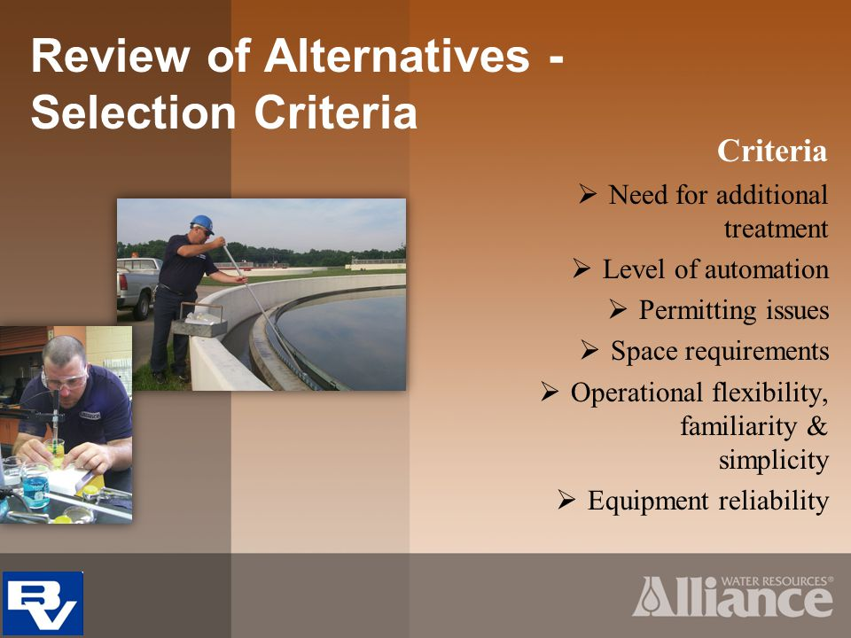Selection Criteria Criteria Need for additional treatment Level of automation Permitting issues Space requirements Operational flexibility, familiarity & simplicity Equipment reliability Review of Alternatives -