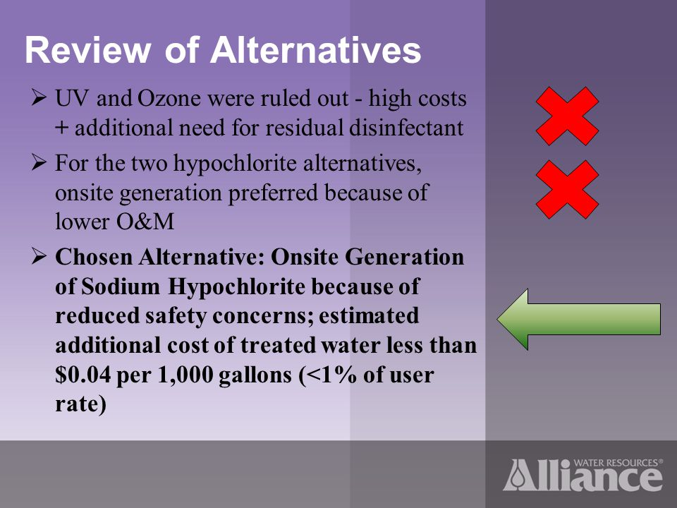 Review of Alternatives UV and Ozone were ruled out - high costs + additional need for residual disinfectant For the two hypochlorite alternatives, onsite generation preferred because of lower O&M Chosen Alternative: Onsite Generation of Sodium Hypochlorite because of reduced safety concerns; estimated additional cost of treated water less than $0.04 per 1,000 gallons (<1% of user rate)
