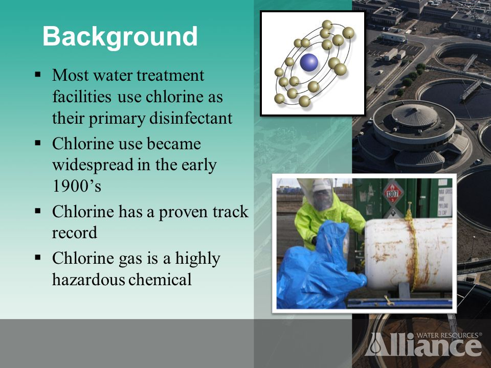 Background Most water treatment facilities use chlorine as their primary disinfectant Chlorine use became widespread in the early 1900s Chlorine has a proven track record Chlorine gas is a highly hazardous chemical