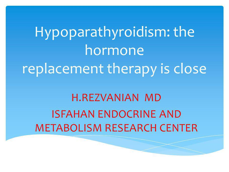 Hypoparathyroidism: the hormone replacement therapy is close H.REZVANIAN MD ISFAHAN ENDOCRINE AND METABOLISM RESEARCH CENTER