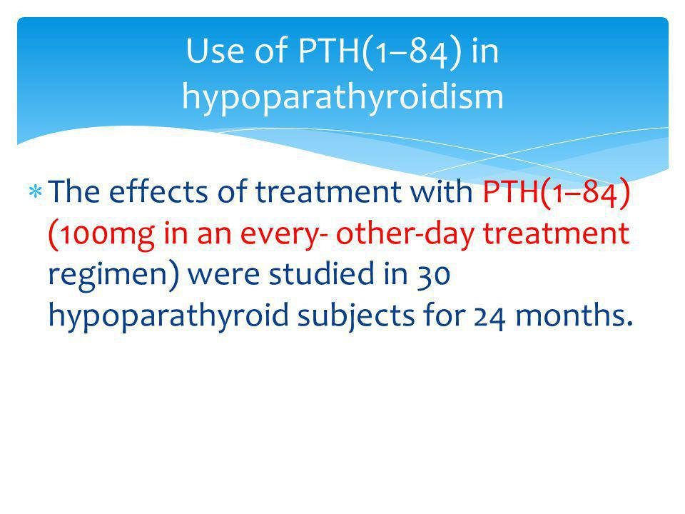 The effects of treatment with PTH(1–84) (100mg in an every- other-day treatment regimen) were studied in 30 hypoparathyroid subjects for 24 months. Us