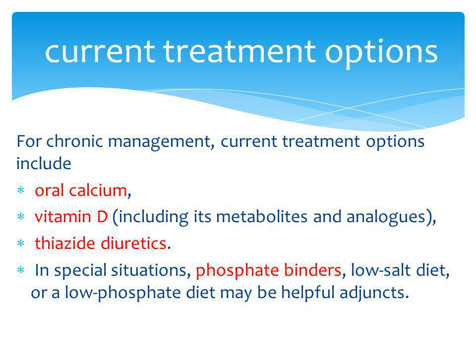 For chronic management, current treatment options include oral calcium, vitamin D (including its metabolites and analogues), thiazide diuretics. In sp