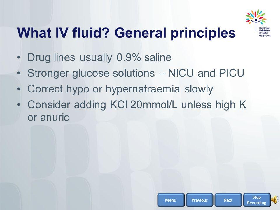What IV fluid – general principles Resuscitation 0.9% saline (= normal saline) Current maintenance guidelines 0.45% saline + 5% glucose +/- 20 mmol/L KCl 0.9% saline + 5% glucose +/- 20 mmol/L KCl Other options eg.